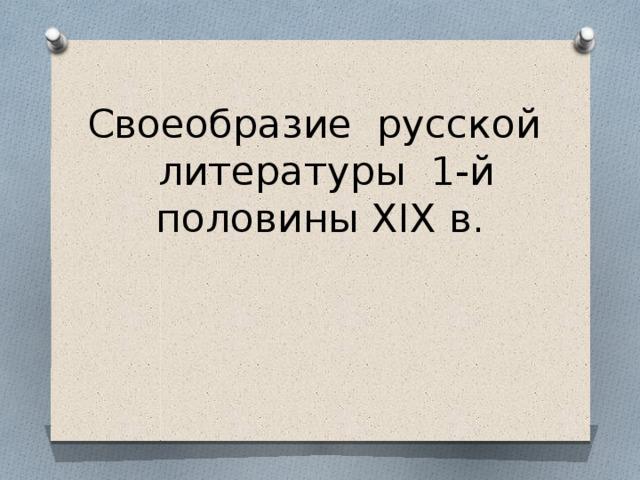 Своеобразие русской литературы 1-й половины XIX в.