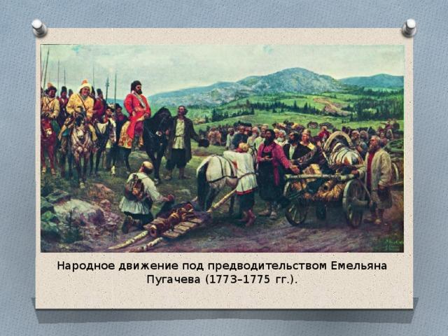 Народное движение под предводительством Емельяна Пугачева (1773–1775 гг.).