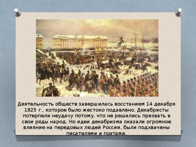 Деятельность обществ завершилась восстанием 14 декабря 1825 г., которое было жестоко подавлено. Декабристы потерпели неудачу потому, что не решились призвать в свои ряды народ. Но идеи декабризма оказали огромное влияние на передовых людей России, были подхвачены писателями и поэтами.
