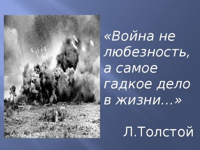 «Война не любезность, а самое гадкое дело в жизни…»  Л.Толстой