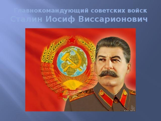 Главнокомандующий советских войск Сталин Иосиф Виссарионович