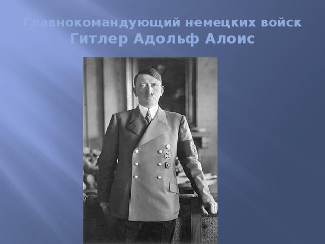 Главнокомандующий немецких войск  Гитлер Адольф Алоис