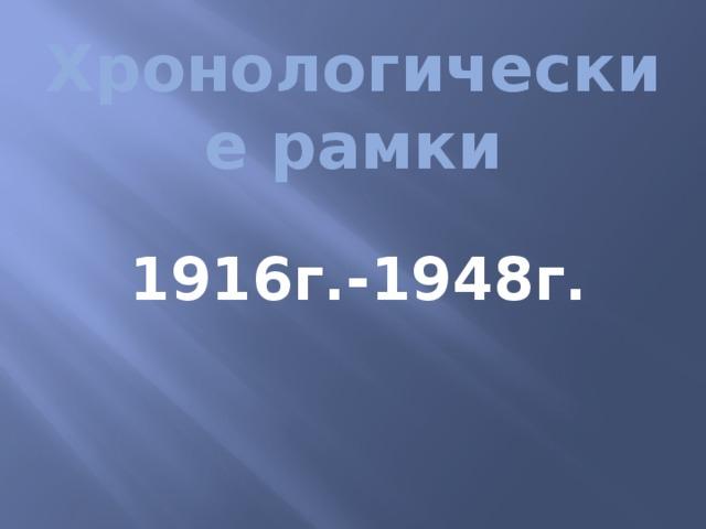 Хронологические рамки   1916г.-1948г.