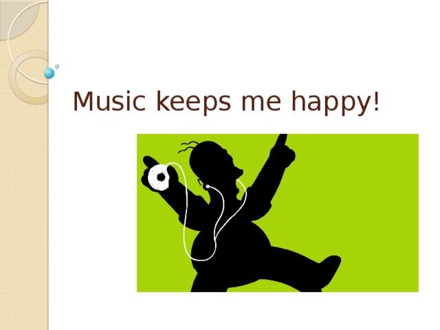 Music keeps me happy!
