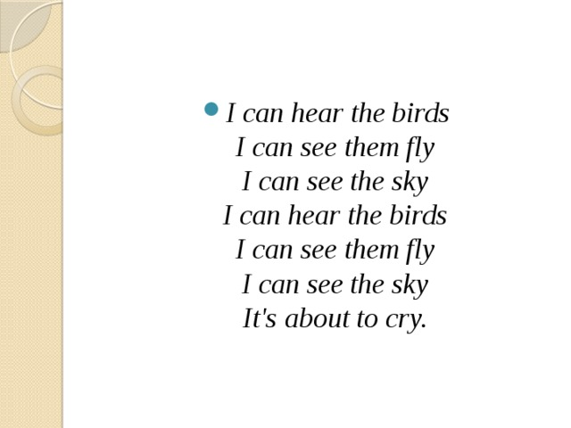 I can hear the birds  I can see them fly  I can see the sky  I can hear the birds  I can see them fly  I can see the sky  It's about to cry.