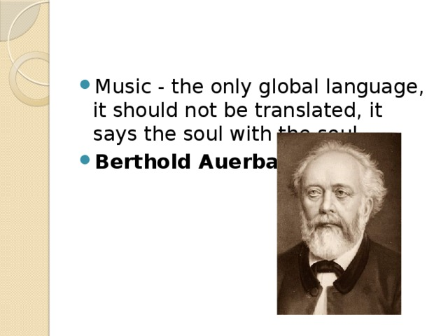 Music - the only global language, it should not be translated, it says the soul with the soul. Berthold Auerbach