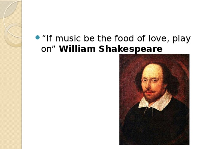 """ If music be the food of love, play on"" William Shakespeare"
