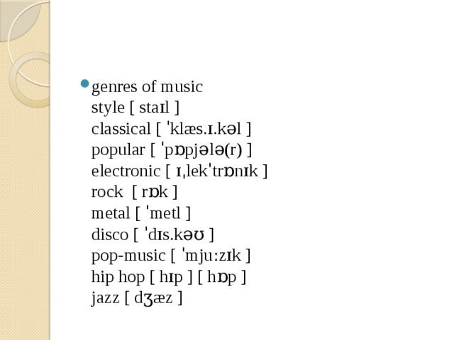 genres of music  style [ staɪl ]  classical [ ˈklæs.ɪ.kəl ]  popular [ ˈpɒpjələ(r) ]  electronic [ ɪˌlekˈtrɒnɪk ]  rock [ rɒk ]  metal [ ˈmetl ]  disco [ ˈdɪs.kəʊ ]  pop-music [ ˈmjuːzɪk ]  hip hop [ hɪp ] [ hɒp ]  jazz [ dʒæz ]