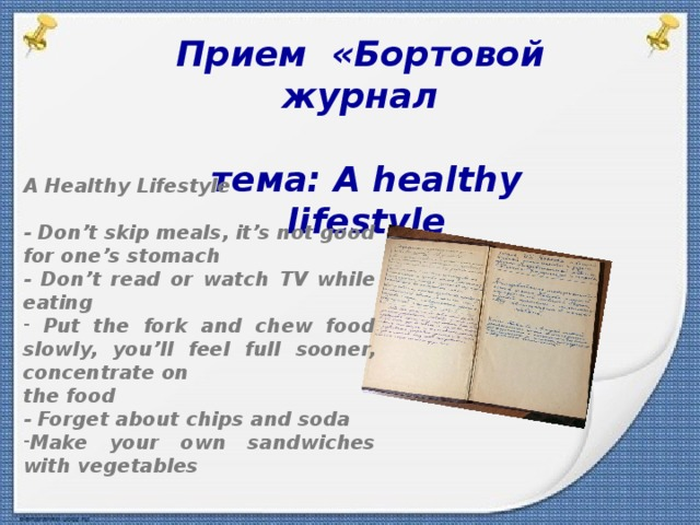 Прием  «Бортовой журнал  тема: A healthy lifestyle A Healthy Lifestyle  - Don't skip meals, it's not good for one's stomach - Don't read or watch TV while eating  Put the fork and chew food slowly, you'll feel full sooner, concentrate on the food - Forget about chips and soda Make your own sandwiches with vegetables