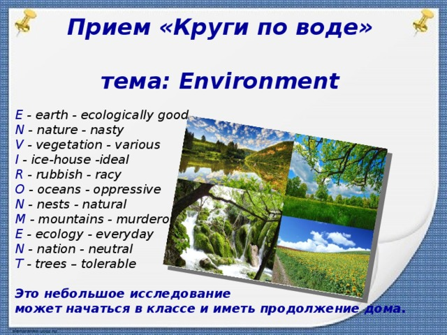 Прием «Круги по воде»  тема: Environment  E - earth - ecologically good N - nature - nasty V - vegetation - various I - ice-house -ideal R - rubbish - racy O - oceans - oppressive N - nests - natural M - mountains - murderous E - ecology - everyday N - nation - neutral T - trees – tolerable  Это небольшое исследование может начаться в классе и иметь продолжение дома.