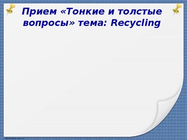 Толстые вопросы: Прием «Тонкие и толстые вопросы» тема: Recycling       Тонкие вопросы: