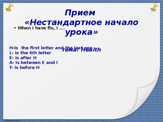 Прием «Нестандартное начало урока»  тема: Health         • When I have flu, I ….  • Go to the doctor  H-is the first letter and the last one   L- is the 4th letter   E- is after H   A- is between E and I   T- is before H