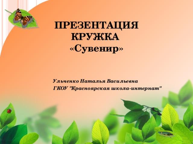 ПРЕЗЕНТАЦИЯ  КРУЖКА  «Сувенир» УльченкоНаталья Васильевна ГКОУ