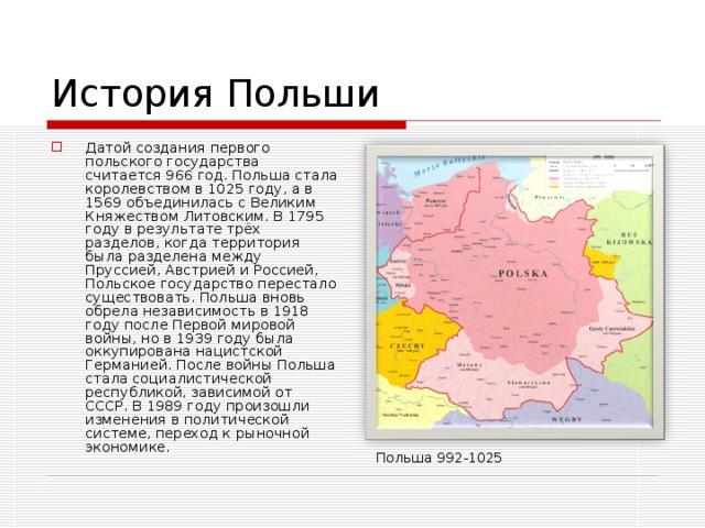 История Польши Датой создания первого польского государства считается 966 год. Польша стала королевством в 1025 году, а в 1569 объединилась с Великим Княжеством Литовским. В 1795 году в результате трёх разделов, когда территория была разделена между Пруссией, Австрией и Россией, Польское государство перестало существовать. Польша вновь обрела независимость в 1918 году после Первой мировой войны, но в 1939 году была оккупирована нацистской Германией. После войны Польша стала социалистической республикой, зависимой от СССР. В 1989 году произошли изменения в политической системе, переход к рыночной экономике. Польша 992-1025