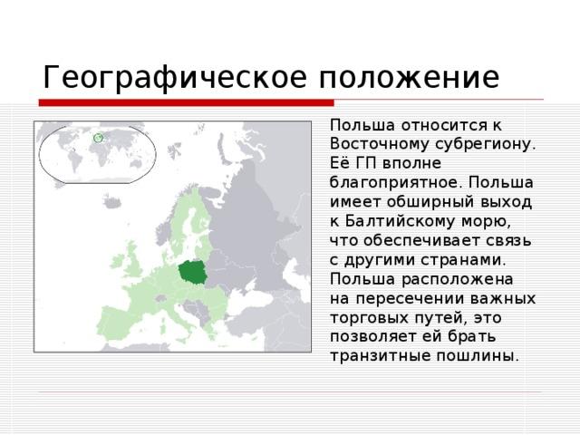 Географическое положение  Польша относится к Восточному субрегиону. Её ГП вполне благоприятное. Польша имеет обширный выход к Балтийскому морю, что обеспечивает связь с другими странами. Польша расположена на пересечении важных торговых путей, это позволяет ей брать транзитные пошлины.