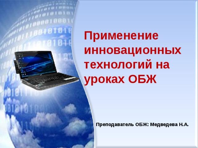Применение инновационных технологий на уроках ОБЖ Преподаватель ОБЖ: Медведева Н.А.