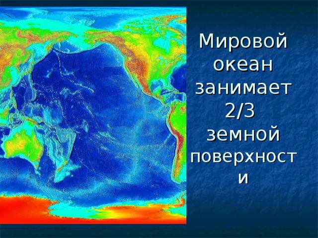 Мировой океан занимает 2/3  земной  поверхности