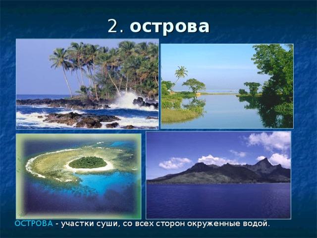 2. острова ОСТРОВА - участки суши, со всех сторон окруженные водой.