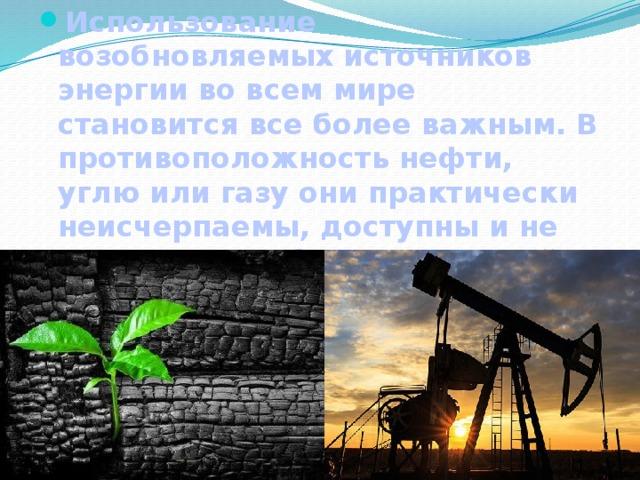 Использование возобновляемых источников энергии во всем мире становится все более важным. В противоположность нефти, углю или газу они практически неисчерпаемы, доступны и не наносят ущерба окружающей среде.