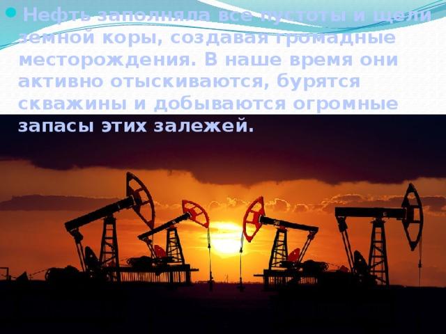 Нефть заполняла все пустоты и щели земной коры, создавая громадные месторождения. В наше время они активно отыскиваются, бурятся скважины и добываются огромные запасы этих залежей.