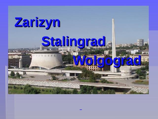 Zarizyn    Stalingrad     Wolgograd