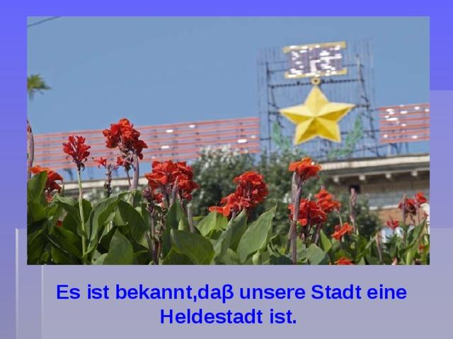 Es ist bekannt,daβ unsere Stadt eine Heldestadt ist.