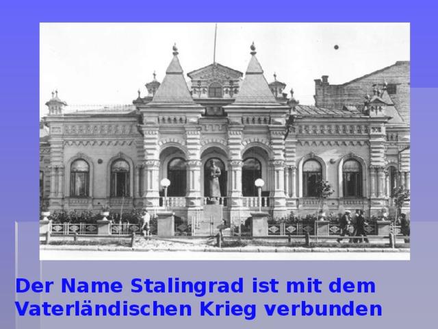 Der Name Stalingrad ist mit dem Vaterländischen Krieg verbunden