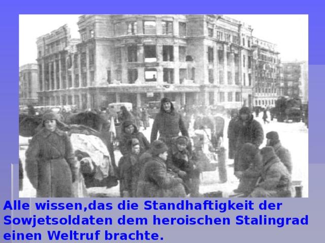 Alle wissen,das die Standhaftigkeit der Sowjetsoldaten dem heroischen Stalingrad einen Weltruf brachte.