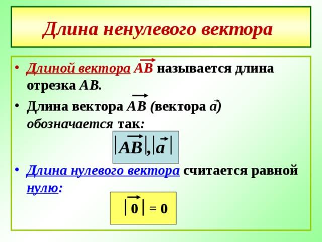 Длина ненулевого вектора  Длиной вектора АВ называется длина отрезка АВ. Длина вектора АВ ( вектора а) обозначается так :  АВ , а Длина нулевого вектора считается равной нулю :  = 0 0