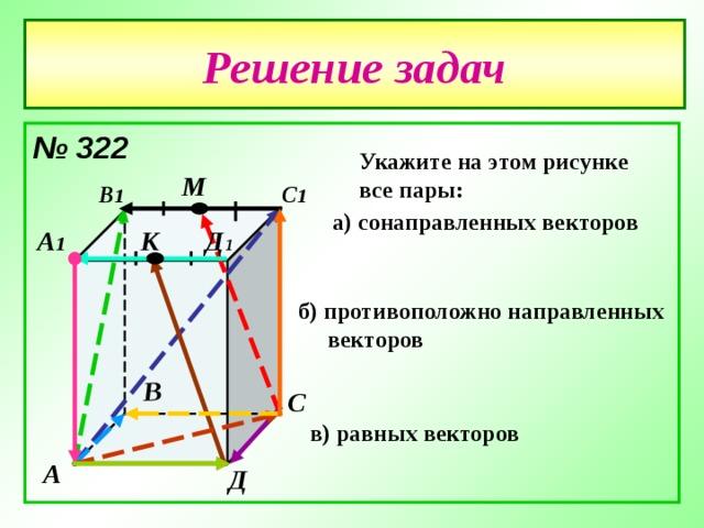 В Решение задач № 322  Укажите на этом рисунке все пары: М С 1 В 1 а) сонаправленных векторов А 1 Д 1 К б) противоположно направленных  векторов  С в) равных векторов  А Д