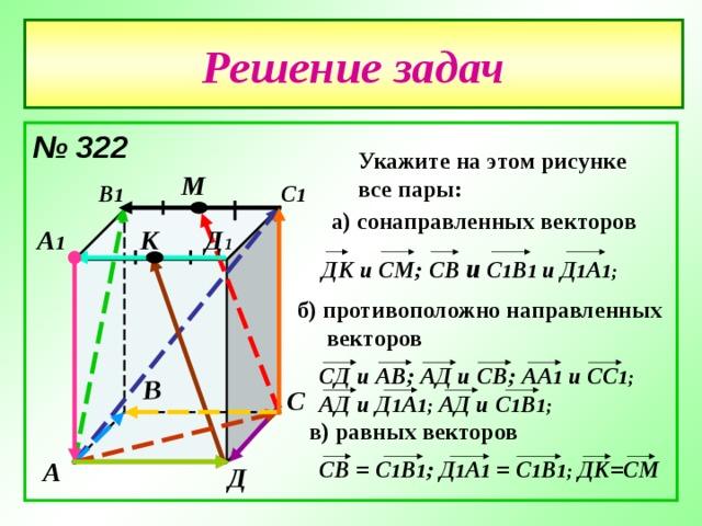 В Решение задач № 322  Укажите на этом рисунке все пары: М В 1 С 1 а) сонаправленных векторов Д 1 А 1 К ДК и СМ; C В и С 1 В 1 и  Д 1 А 1;  б) противоположно направленных  векторов СД и АВ; АД и СВ; АА 1 и СС 1; АД и Д 1 А 1; АД и С 1 В 1; С в) равных векторов C В = С 1 В 1 ; Д 1 А 1 = С 1 В 1; ДК=СМ А Д