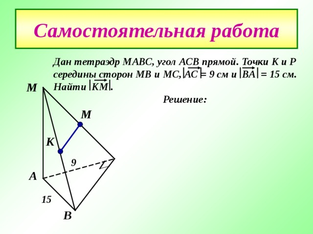 Самостоятельная работа Дан тетраэдр МАВС , угол АСВ прямой. Точки К и Р середины сторон МВ и МС , АС = 9 см и ВА = 15 см. Найти КМ .  Решение: М М   К 9 А 15 В