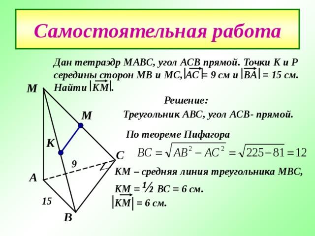 Самостоятельная работа Дан тетраэдр МАВС , угол АСВ прямой. Точки К и Р середины сторон МВ и МС , АС = 9 см и ВА = 15 см. Найти КМ .  Решение: М М Треугольник АВС , угол АСВ- прямой. По теореме Пифагора  К С 9 КМ – средняя линия треугольника МВС , КМ = ½ ВС = 6 см. КМ = 6 см. А 15 В