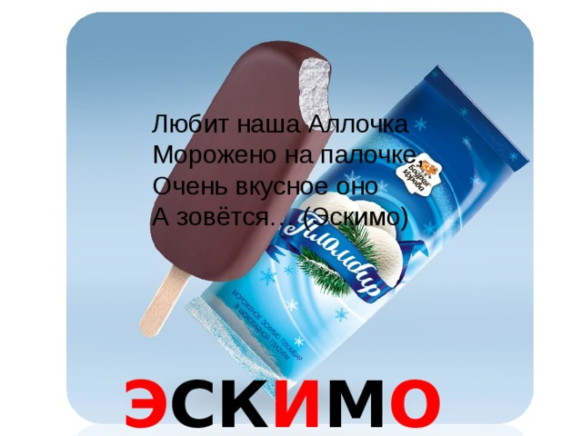 Любит наша Аллочка Морожено на палочке, Очень вкусное оно А зовётся… (Эскимо) Э СК И М О