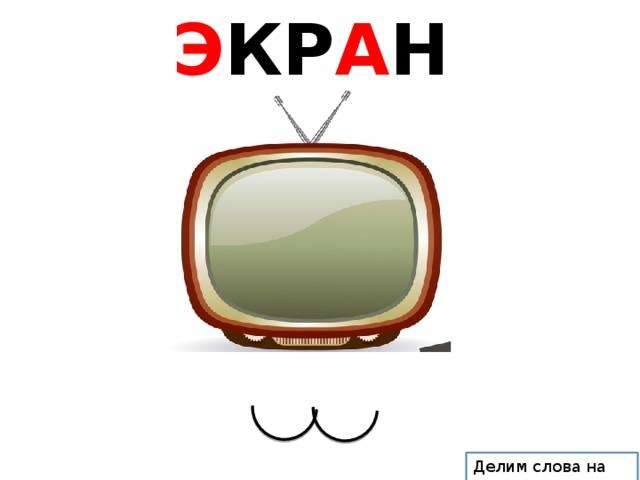 Э КР А Н Делим слова на слоги