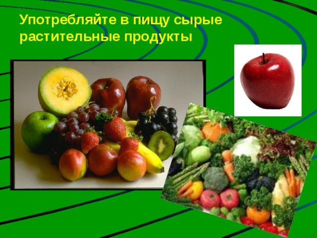 Употребляйте в пищу сырые растительные продукты   На сегодня твердо установлено, что для живых существ необходимо по крайней мере 10 металлов. Это железо, медь, магний, кобальт, цинк, марганец, молибден, натрий, калий, кальций. Их называют металлами жизни. Человек может получить эти вещества, употребляя в пищу сырые растительные продукты питания Что может быть полезней, Чем овощей бальзам и фруктов сок? Они целебны от всех болезней И жизни нашей удлиняют срок.