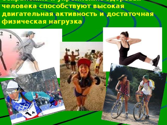 Сохранению и укреплению здоровья человека способствуют высокая двигательная активность и достаточная физическая нагрузка