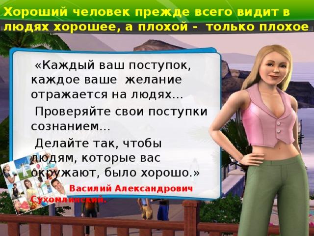 Хороший человек прежде всего видит в людях хорошее, а плохой - только плохое  «Каждый ваш поступок, каждое ваше желание отражается на людях…  Проверяйте свои поступки сознанием…  Делайте так, чтобы людям, которые вас окружают, было хорошо.»   Василий Александрович Сухомлинский.