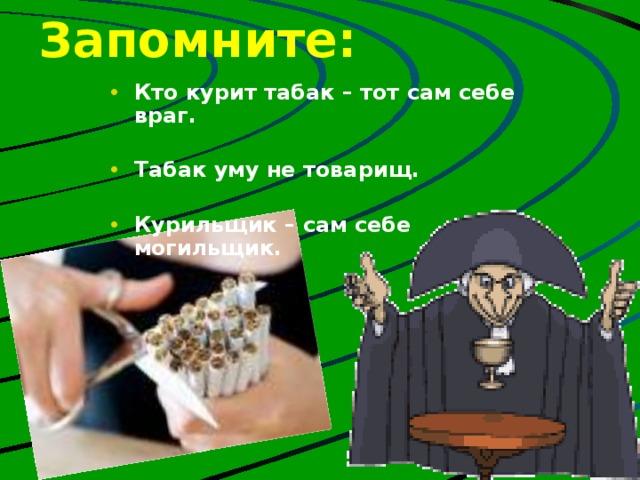 Запомните: Кто курит табак – тот сам себе враг.  Табак уму не товарищ.