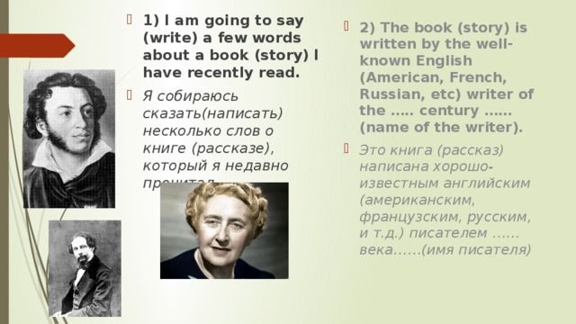 1) I am going to say (write) a few words about a book (story) I have recently read. Я собираюсь сказать(написать) несколько слов о книге (рассказе), который я недавно прочитал. 2) The book (story) is written by the well-known English (American, French, Russian, etc) writer of the ….. century …… (name of the writer). Это книга (рассказ) написана хорошо-известным английским (американским, французским, русским, и т.д.) писателем ……века……(имя писателя)