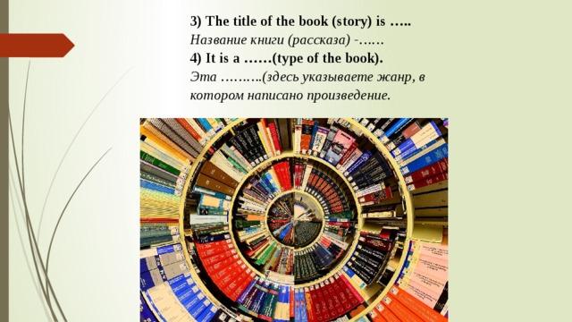 3) The title of the book (story) is ….. Название книги (рассказа) -…… 4) It is a ……(type of the book). Эта ……….(здесь указываете жанр, в котором написано произведение.