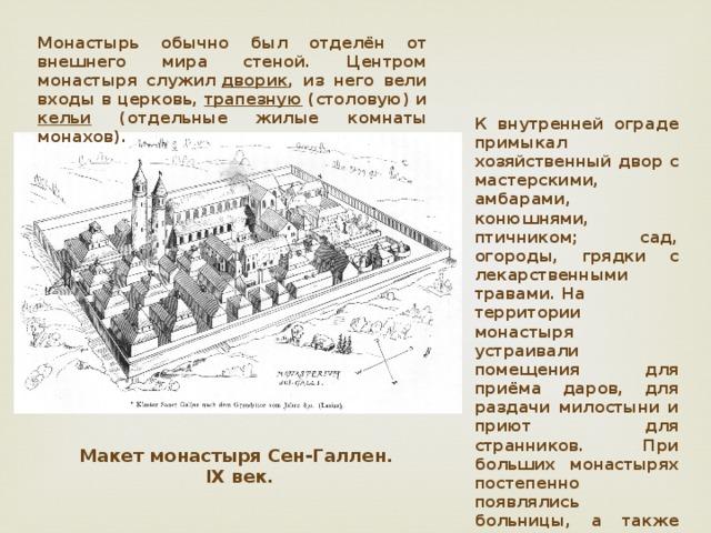 Монастырь обычно был отделён от внешнего мира стеной. Центром монастыря служил дворик , из него вели входы в церковь, трапезную (столовую) и кельи (отдельные жилые комнаты монахов). К внутренней ограде примыкал хозяйственный двор с мастерскими, амбарами, конюшнями, птичником; сад, огороды, грядки с лекарственными травами.На территории монастыря устраивали помещения для приёма даров, для раздачи милостыни и приют для странников. При больших монастырях постепенно появлялись больницы, а также школы, библиотеки. Макет монастыря Сен-Галлен.  IX век.
