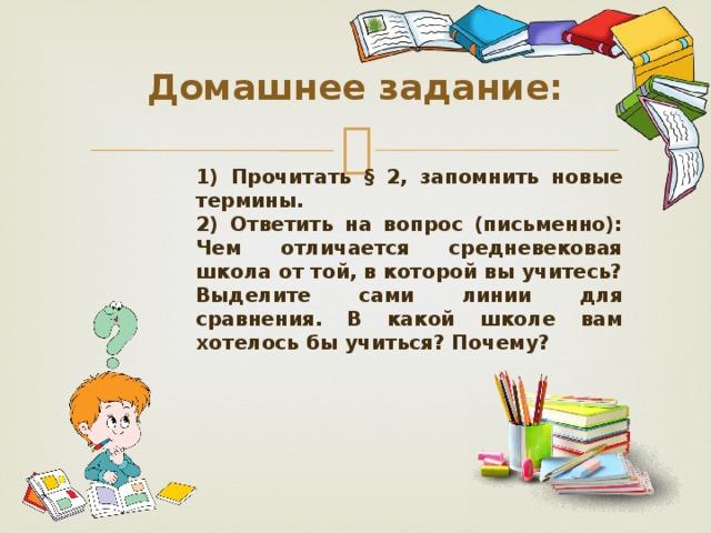 Домашнее задание: 1) Прочитать § 2, запомнить новые термины. 2) Ответить на вопрос (письменно): Чем отличается средневековая школа от той, в которой вы учитесь? Выделите сами линии для сравнения. В какой школе вам хотелось бы учиться? Почему?