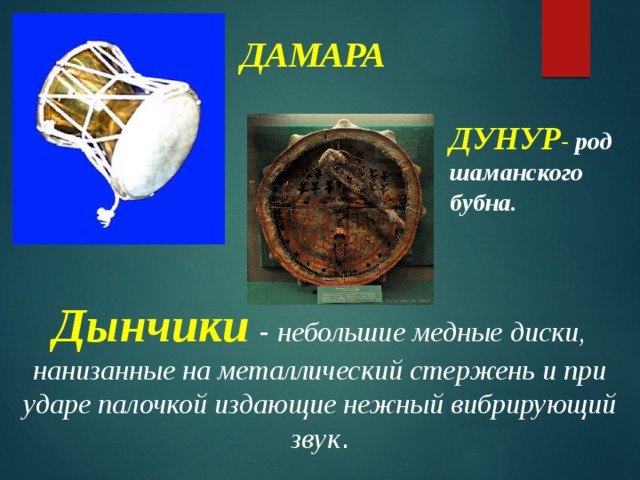 ДАМАРА ДУНУР - род  шаманского бубна. Дынчики - небольшие медные диски, нанизанные на металлический стержень и при ударе палочкой издающие нежный вибрирующий звук .