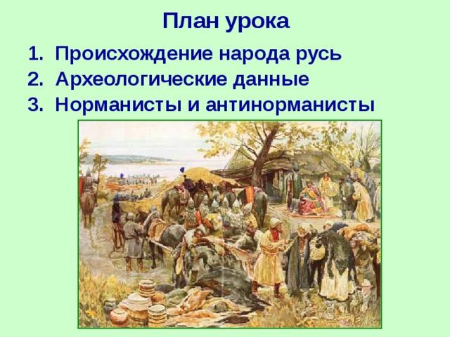 План урока 1. Происхождение народа русь 2. Археологические данные 3. Норманисты и антинорманисты