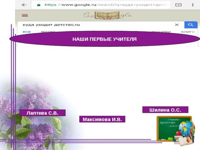 НАШИ ПЕРВЫЕ УЧИТЕЛЯ Шилина О.С. Лаптева С.В. Максимова И.В. 09/09/19
