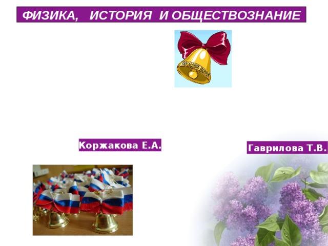 ФИЗИКА, ИСТОРИЯ И ОБЩЕСТВОЗНАНИЕ Коржакова Е.А. Гаврилова Т.В.