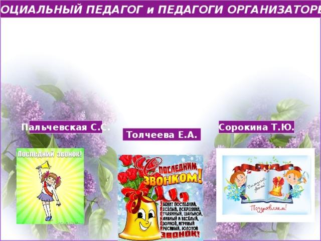 СОЦИАЛЬНЫЙ ПЕДАГОГ и ПЕДАГОГИ ОРГАНИЗАТОРЫ Пальчевская С.С. Сорокина Т.Ю. Толчеева Е.А.