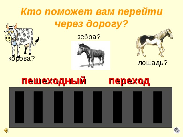 Кто поможет вам перейти через дорогу? зебра? корова? лошадь? пешеходный переход