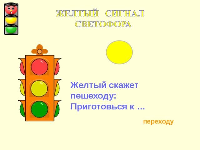 Желтый скажет пешеходу: Приготовься к … переходу